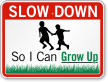 So I Can Grow Up Slow Down Sign