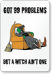 Got 99 Problems Witch Ain't One Sign